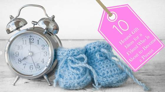 10 Honest Gift Ideas for a Friend Who is About to Become a Parent
