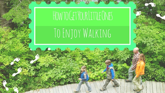 How To Get Your Little Ones To Enjoy Walking